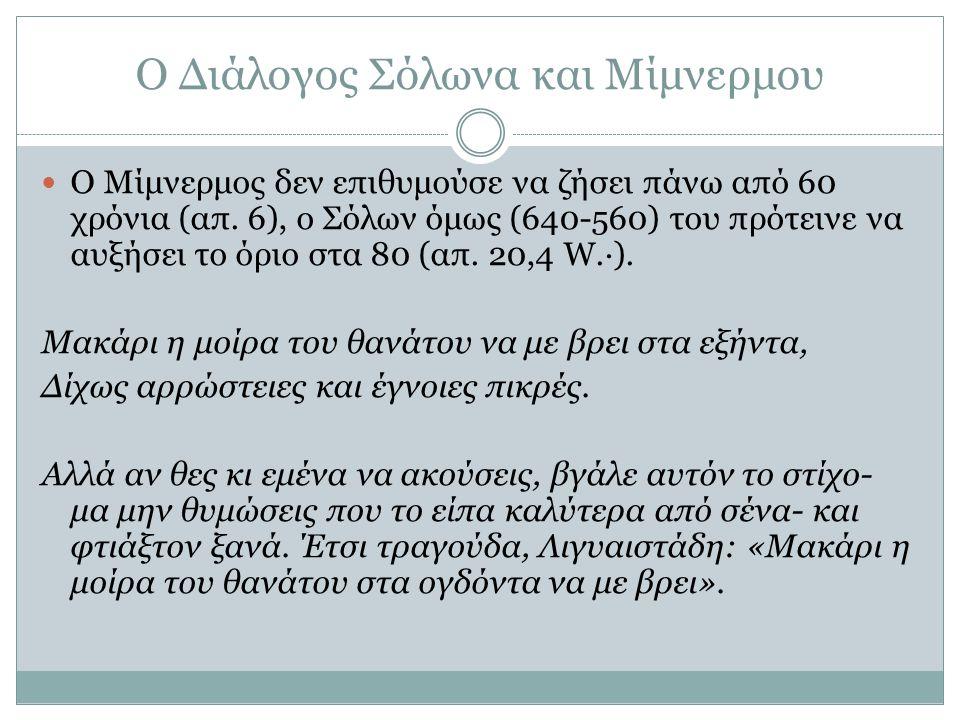 Ο Διάλογος Σόλωνα και Μίμνερμου Ο Μίμνερμος δεν επιθυμούσε να ζήσει πάνω από 60 χρόνια (απ. 6), ο Σόλων όμως (640-560) του πρότεινε να αυξήσει το όριο