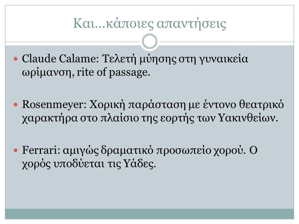 Και…κάποιες απαντήσεις Claude Calame: Τελετή μύησης στη γυναικεία ωρίμανση, rite of passage. Rosenmeyer: Χορική παράσταση με έντονο θεατρικό χαρακτήρα