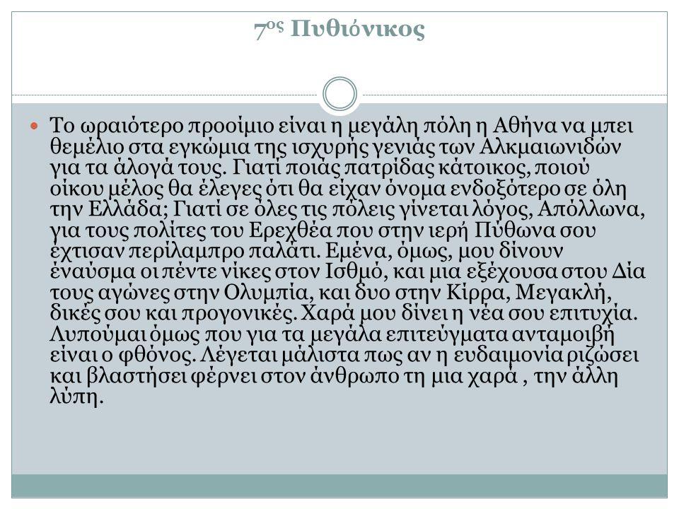 7 ος Πυθι ὀ νικος Το ωραιότερο προοίμιο είναι η μεγάλη πόλη η Αθήνα να μπει θεμέλιο στα εγκώμια της ισχυρής γενιάς των Αλκμαιωνιδών για τα άλογά τους.