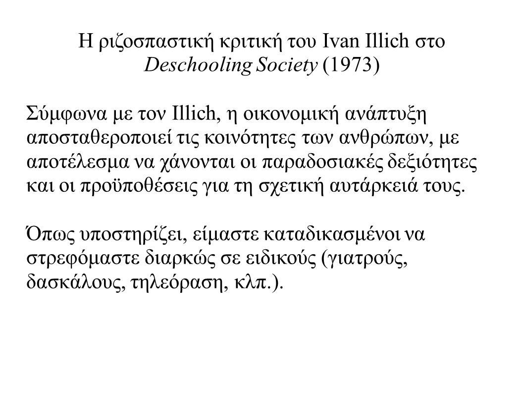 Η ριζοσπαστική κριτική του Ivan Illich στο Deschooling Society (1973) Σύμφωνα με τον Illich, η οικονομική ανάπτυξη αποσταθεροποιεί τις κοινότητες των