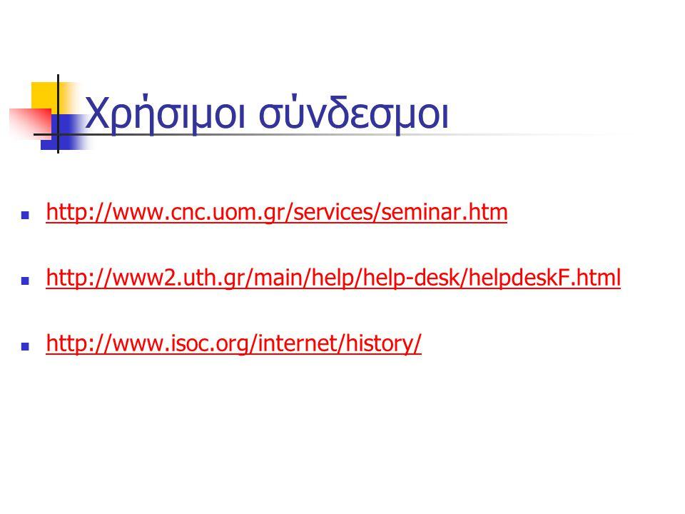 Χρήσιμοι σύνδεσμοι http://www.cnc.uom.gr/services/seminar.htm http://www2.uth.gr/main/help/help-desk/helpdeskF.html http://www.isoc.org/internet/history/