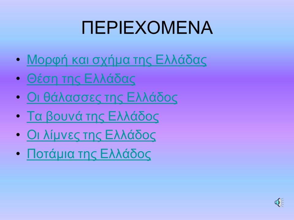 ΠΕΡΙΕΧΟΜΕΝΑ Μορφή και σχήμα της Ελλάδας Θέση της Ελλάδας Οι θάλασσες της Ελλάδος Τα βουνά της Ελλάδος Οι λίμνες της Ελλάδος Ποτάμια της Ελλάδος