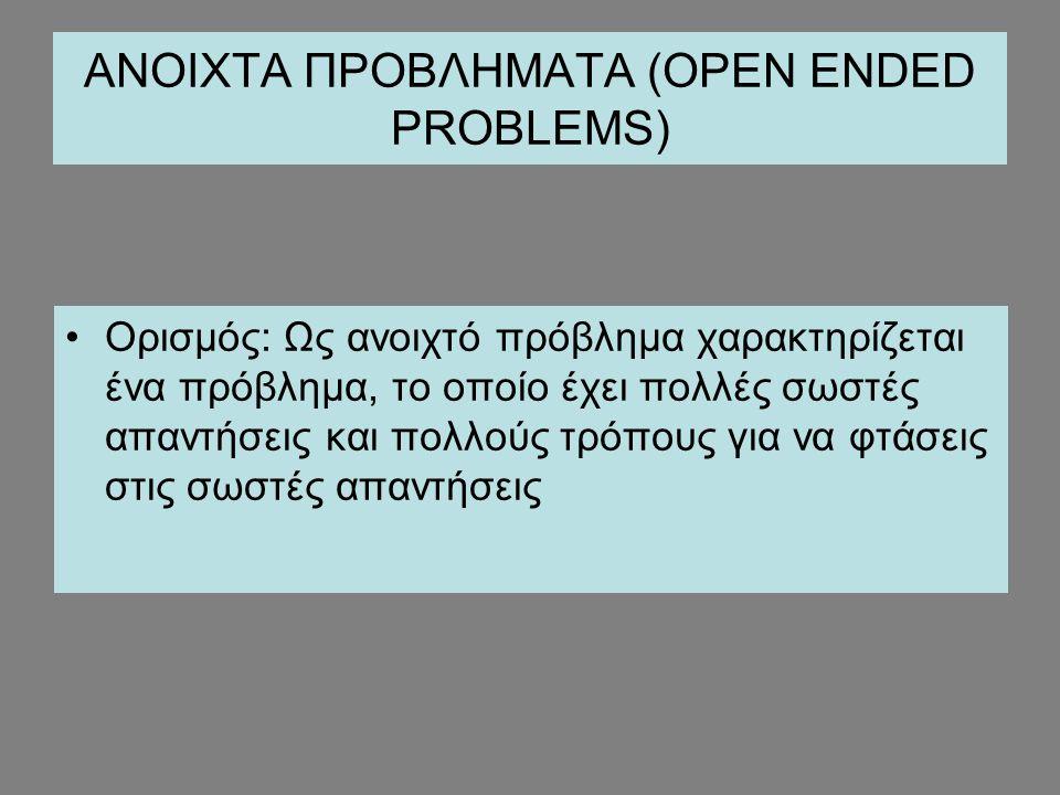 ΑΝΟΙΧΤΑ ΠΡΟΒΛΗΜΑΤΑ (OPEN ENDED PROBLEMS) Ορισμός: Ως ανοιχτό πρόβλημα χαρακτηρίζεται ένα πρόβλημα, το οποίο έχει πολλές σωστές απαντήσεις και πολλούς