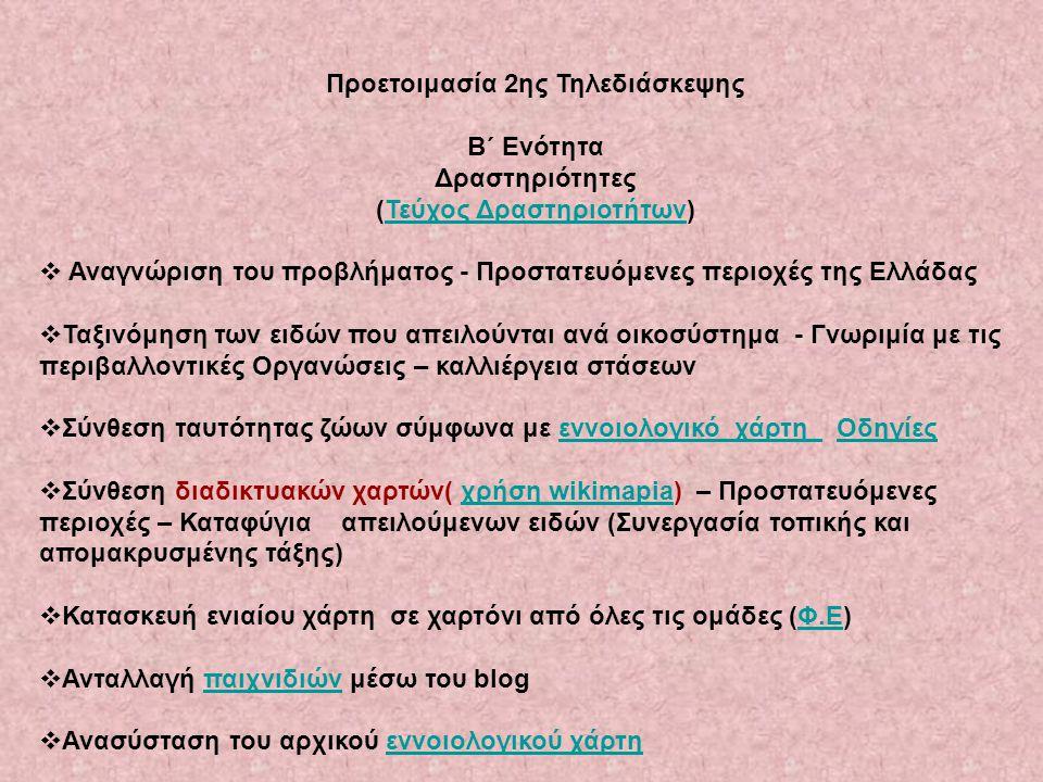 Προετοιμασία 2ης Τηλεδιάσκεψης B΄ Ενότητα Δραστηριότητες (Τεύχος Δραστηριοτήτων)Τεύχος Δραστηριοτήτων  Αναγνώριση του προβλήματος - Προστατευόμενες περιοχές της Ελλάδας  Ταξινόμηση των ειδών που απειλούνται ανά οικοσύστημα - Γνωριμία με τις περιβαλλοντικές Οργανώσεις – καλλιέργεια στάσεων  Σύνθεση ταυτότητας ζώων σύμφωνα με εννοιολογικό χάρτη Οδηγίεςεννοιολογικό χάρτη Οδηγίες  Σύνθεση διαδικτυακών χαρτών( χρήση wikimapia) – Προστατευόμενες περιοχές – Καταφύγια απειλούμενων ειδών (Συνεργασία τοπικής και απομακρυσμένης τάξης)χρήση wikimapia  Κατασκευή ενιαίου χάρτη σε χαρτόνι από όλες τις ομάδες (Φ.Ε)Φ.Ε  Ανταλλαγή παιχνιδιών μέσω του blogπαιχνιδιών  Ανασύσταση του αρχικού εννοιολογικού χάρτηεννοιολογικού χάρτη