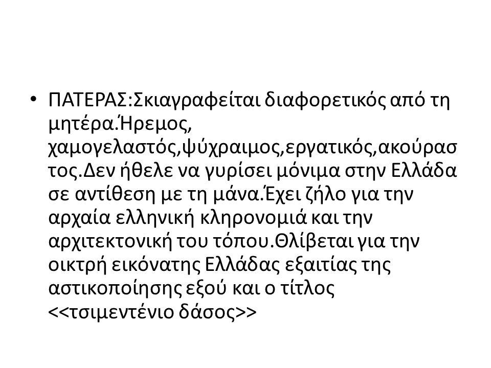 ΠΑΤΕΡΑΣ:Σκιαγραφείται διαφορετικός από τη μητέρα.Ήρεμος, χαμογελαστός,ψύχραιμος,εργατικός,ακούρασ τος.Δεν ήθελε να γυρίσει μόνιμα στην Ελλάδα σε αντίθ