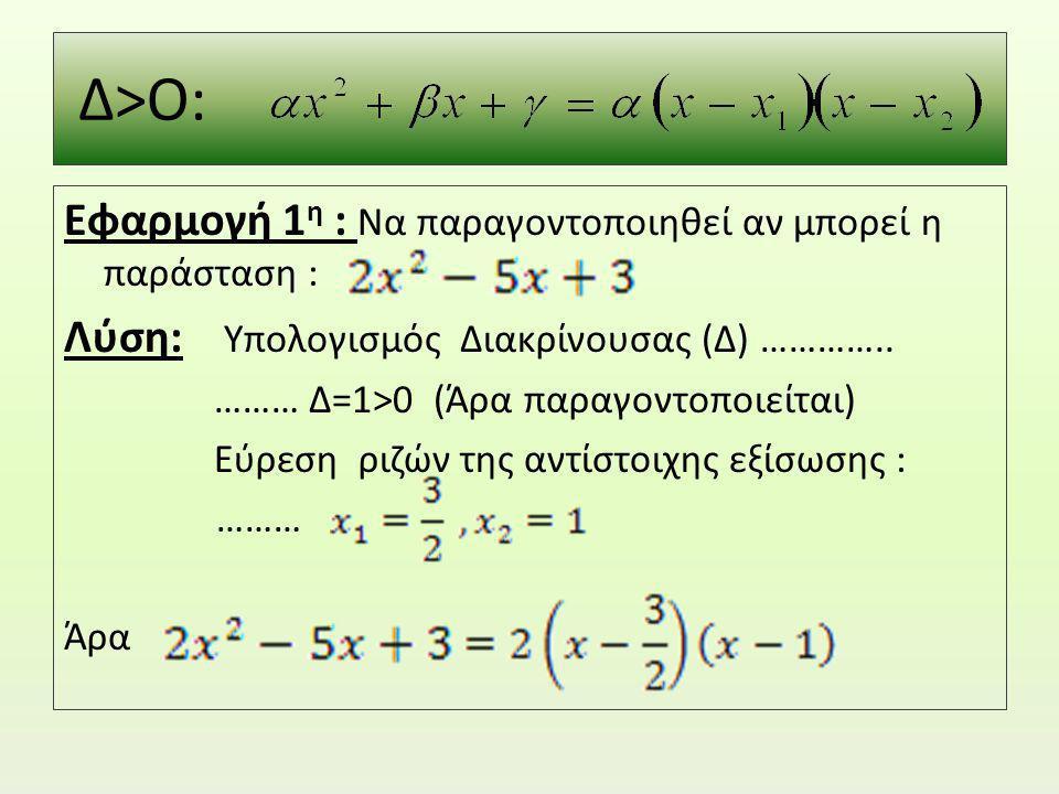 Δ>Ο: Εφαρμογή 1 η : Να παραγοντοποιηθεί αν μπορεί η παράσταση : Λύση: Υπολογισμός Διακρίνουσας (Δ) ………….. ……… Δ=1>0 (Άρα παραγοντοποιείται) Εύρεση ριζ