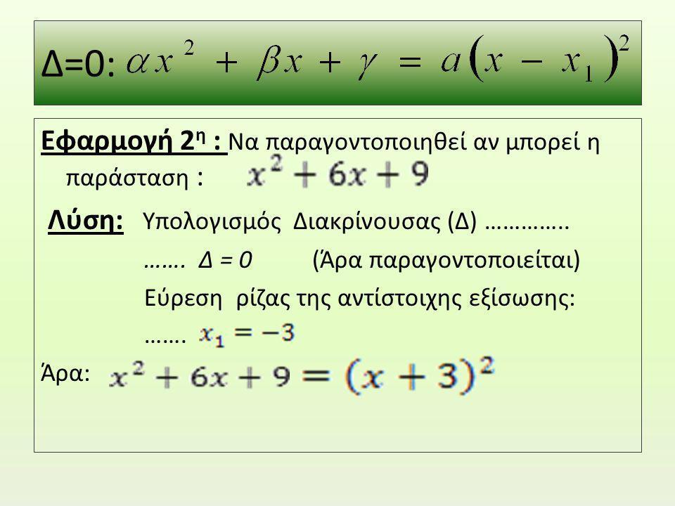 Δ=0: Εφαρμογή 2 η : Να παραγοντοποιηθεί αν μπορεί η παράσταση : Λύση: Υπολογισμός Διακρίνουσας (Δ) ………….. ……. Δ = 0 (Άρα παραγοντοποιείται) Εύρεση ρίζ
