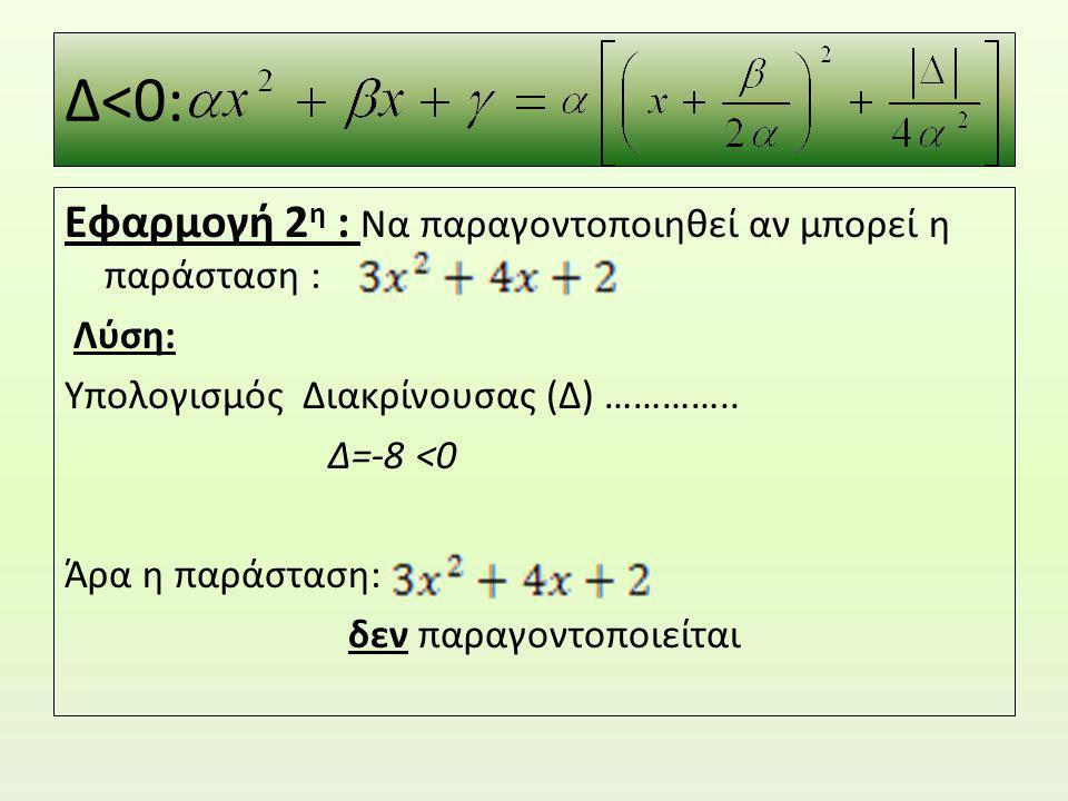 Δ<0: Εφαρμογή 2 η : Να παραγοντοποιηθεί αν μπορεί η παράσταση : Λύση: Υπολογισμός Διακρίνουσας (Δ) ………….. Δ=-8 <0 Άρα η παράσταση: δεν παραγοντοποιείτ