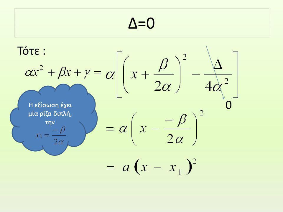 Δ=0 Τότε : 0 Η εξίσωση έχει μία ρίζα διπλή, την