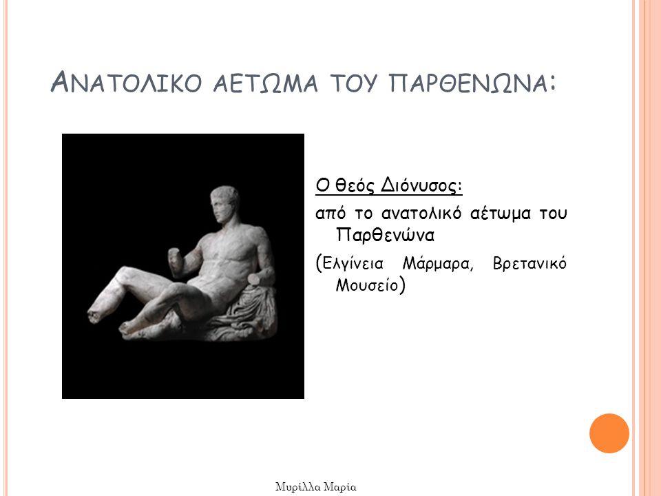 Α ΝΑΤΟΛΙΚΟ ΑΕΤΩΜΑ ΤΟΥ ΠΑΡΘΕΝΩΝΑ : Ο θεός Διόνυσος: από το ανατολικό αέτωμα του Παρθενώνα ( Ελγίνεια Μάρμαρα, Βρετανικό Μουσείο ) Μυρίλλα Μαρία