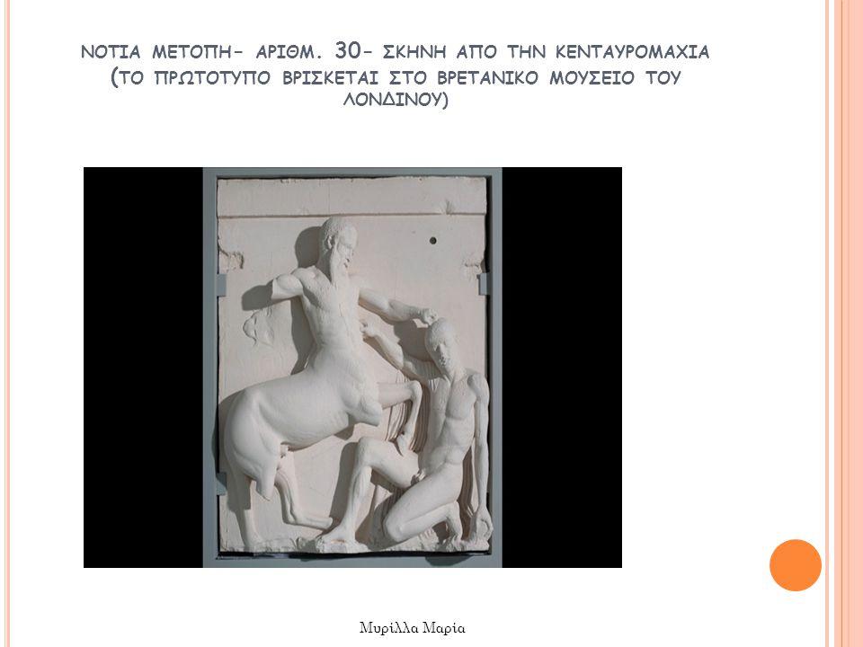 ΝΟΤΙΑ ΜΕΤΟΠΗ - ΑΡΙΘΜ. 30- ΣΚΗΝΗ ΑΠΟ ΤΗΝ ΚΕΝΤΑΥΡΟΜΑΧΙΑ ( ΤΟ ΠΡΩΤΟΤΥΠΟ ΒΡΙΣΚΕΤΑΙ ΣΤΟ ΒΡΕΤΑΝΙΚΟ ΜΟΥΣΕΙΟ ΤΟΥ ΛΟΝΔΙΝΟΥ ) Μυρίλλα Μαρία