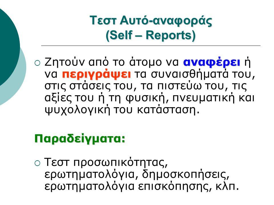 Τεστ Αυτό-αναφοράς (Self – Reports) αναφέρει περιγράψει  Ζητούν από το άτομο να αναφέρει ή να περιγράψει τα συναισθήματά του, στις στάσεις του, τα πι