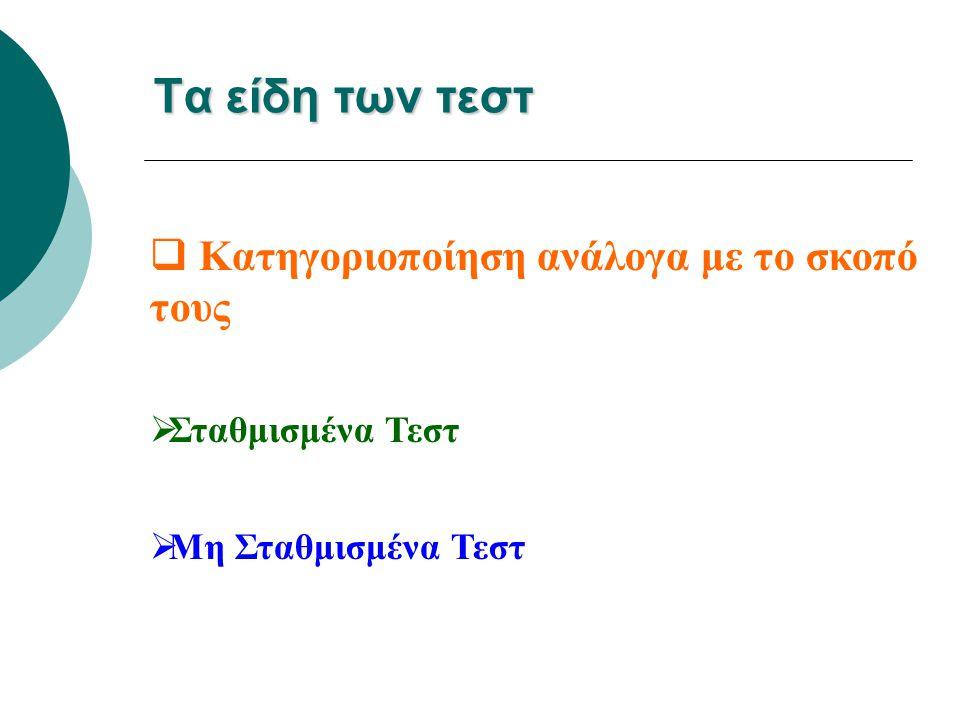 Τα είδη των τεστ  Κατηγοριοποίηση ανάλογα με το σκοπό τους  Σταθμισμένα Τεστ  Μη Σταθμισμένα Τεστ