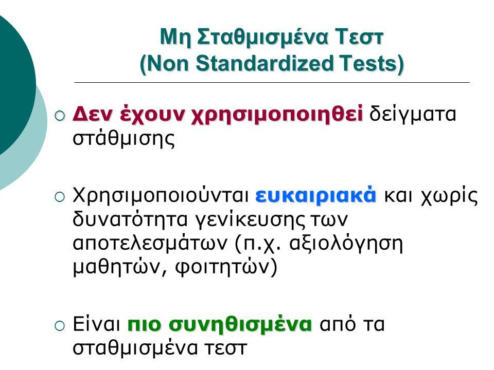 Μη Σταθμισμένα Τεστ (Non Standardized Tests)  Δεν έχουν χρησιμοποιηθεί  Δεν έχουν χρησιμοποιηθεί δείγματα στάθμισης ευκαιριακά  Χρησιμοποιούνται ευ