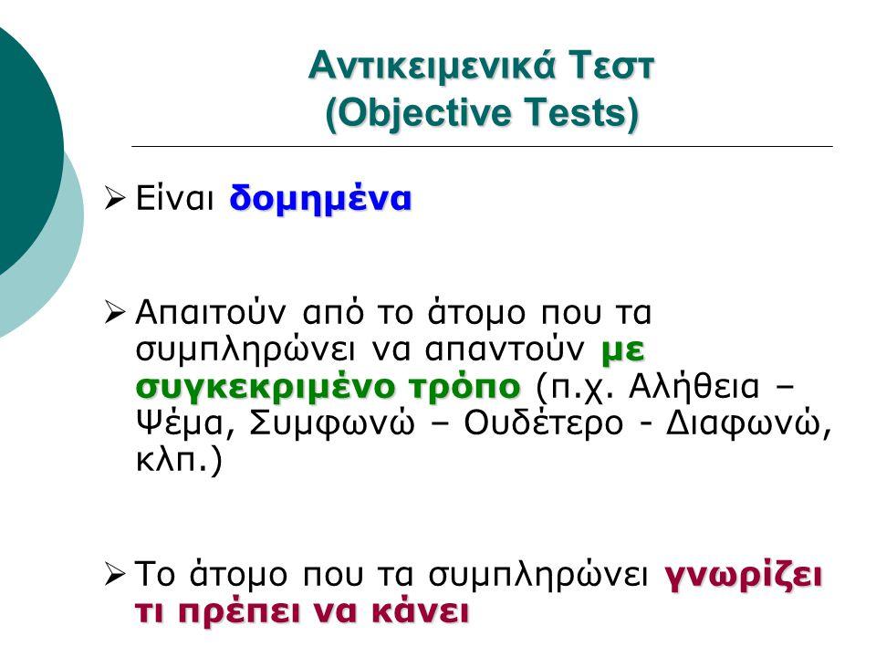 Αντικειμενικά Τεστ (Objective Tests) δομημένα  Είναι δομημένα με συγκεκριμένο τρόπο  Απαιτούν από το άτομο που τα συμπληρώνει να απαντούν με συγκεκρ