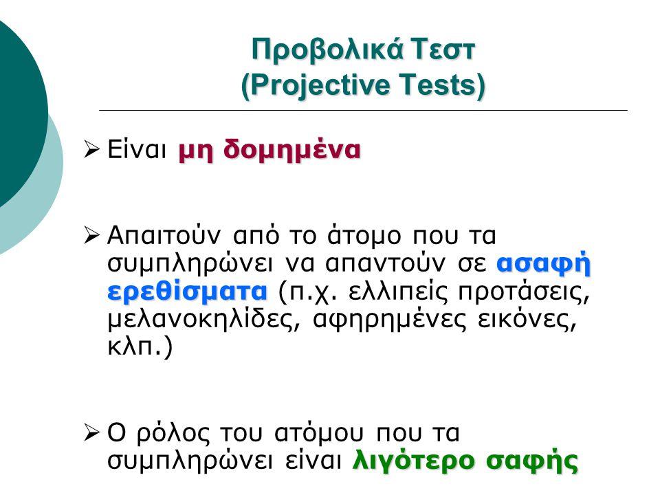 Προβολικά Τεστ (Projective Tests) μη δομημένα  Είναι μη δομημένα ασαφή ερεθίσματα  Απαιτούν από το άτομο που τα συμπληρώνει να απαντούν σε ασαφή ερε