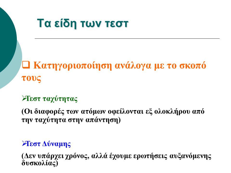 Τα είδη των τεστ  Κατηγοριοποίηση ανάλογα με το σκοπό τους  Τεστ ταχύτητας (Οι διαφορές των ατόμων οφείλονται εξ ολοκλήρου από την ταχύτητα στην απά