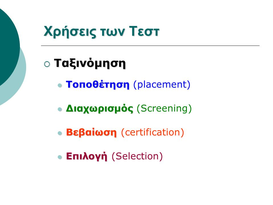 Χρήσεις των Τεστ  Ταξινόμηση Τοποθέτηση Τοποθέτηση (placement) Διαχωρισμός Διαχωρισμός (Screening) Βεβαίωση Βεβαίωση (certification) Επιλογή Επιλογή