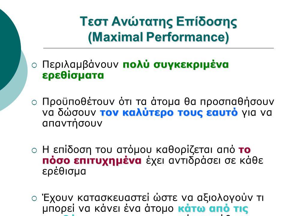 Τεστ Ανώτατης Επίδοσης (Maximal Performance) πολύ συγκεκριμένα ερεθίσματα  Περιλαμβάνουν πολύ συγκεκριμένα ερεθίσματα τον καλύτερο τους εαυτό  Προϋπ