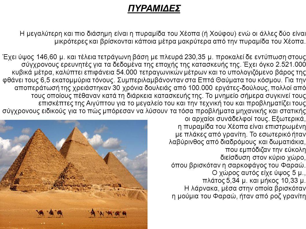 ΠΥΡΑΜΙΔΕΣ Η μεγαλύτερη και πιο διάσημη είναι η πυραμίδα του Χέοπα (ή Χούφου) ενώ οι άλλες δύο είναι μικρότερες και βρίσκονται κάποια μέτρα μακρύτερα α