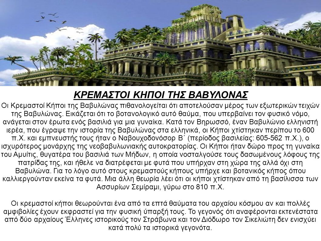 ΚΡΕΜΑΣΤΟΙ ΚΗΠΟΙ ΤΗΣ ΒΑΒΥΛΟΝΑΣ Οι Κρεμαστοί Κήποι της Βαβυλώνας πιθανολογείται ότι αποτελούσαν μέρος των εξωτερικών τειχών της Βαβυλώνας. Εικάζεται ότι