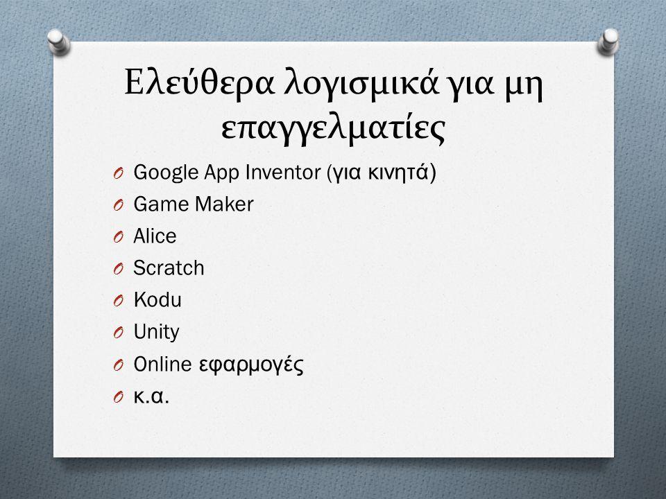 Ελεύθερα λογισμικά για μη επαγγελματίες O Google App Inventor ( για κινητά ) O Game Maker O Alice O Scratch O Kodu O Unity O Online εφαρμογές O κ. α.
