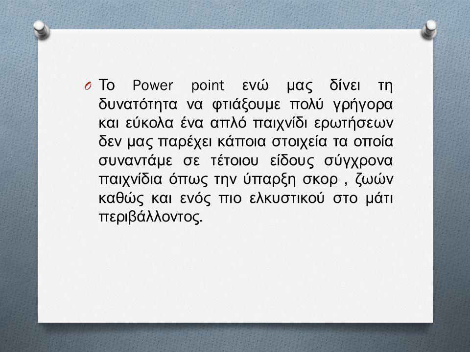 O Το Power point ενώ μας δίνει τη δυνατότητα να φτιάξουμε πολύ γρήγορα και εύκολα ένα απλό παιχνίδι ερωτήσεων δεν μας παρέχει κάποια στοιχεία τα οποία