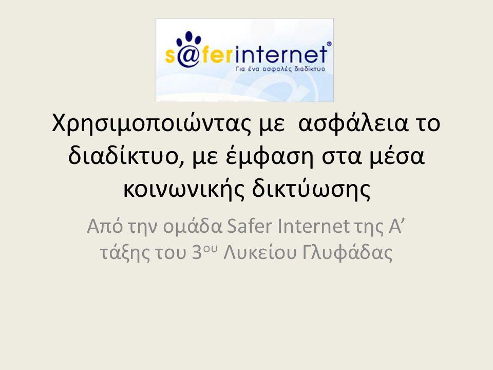Χρησιμοποιώντας με ασφάλεια το διαδίκτυο, με έμφαση στα μέσα κοινωνικής δικτύωσης Από την ομάδα Safer Internet της Α' τάξης του 3 ου Λυκείου Γλυφάδας