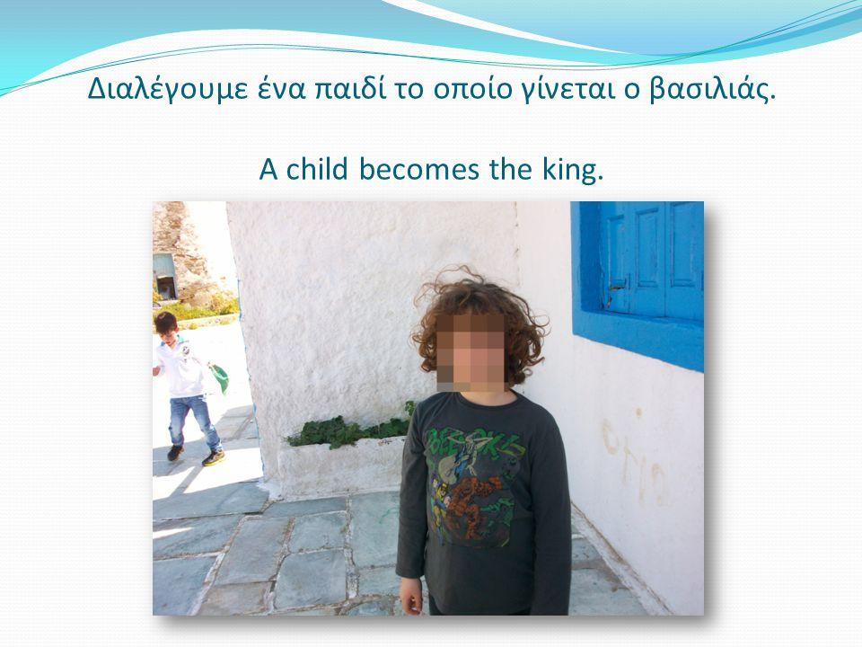 Διαλέγουμε ένα παιδί το οποίο γίνεται ο βασιλιάς. A child becomes the king.