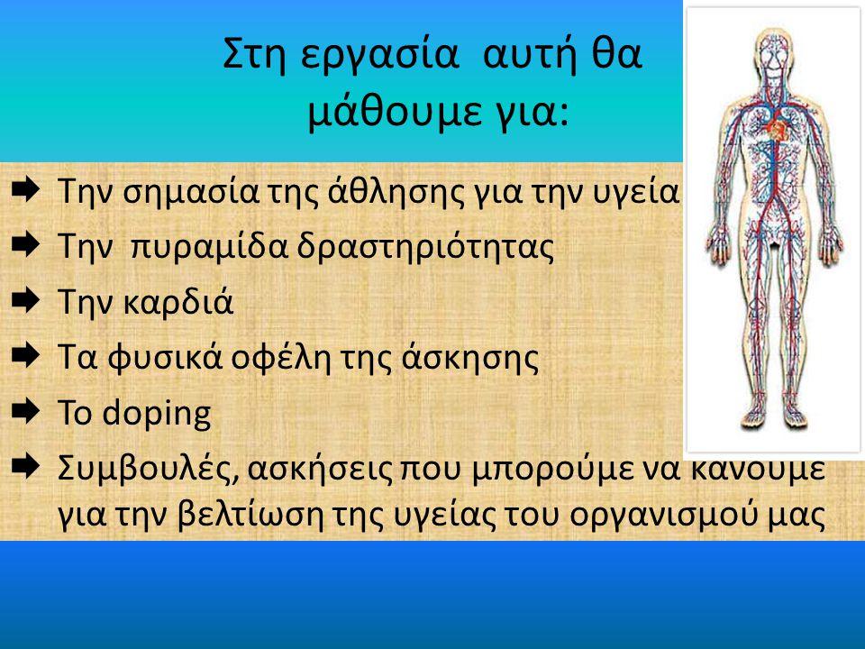 Στη εργασία αυτή θα μάθουμε για:  Την σημασία της άθλησης για την υγεία  Την πυραμίδα δραστηριότητας  Την καρδιά  Τα φυσικά οφέλη της άσκησης  Το doping  Συμβουλές, ασκήσεις που μπορούμε να κάνουμε για την βελτίωση της υγείας του οργανισμού μας