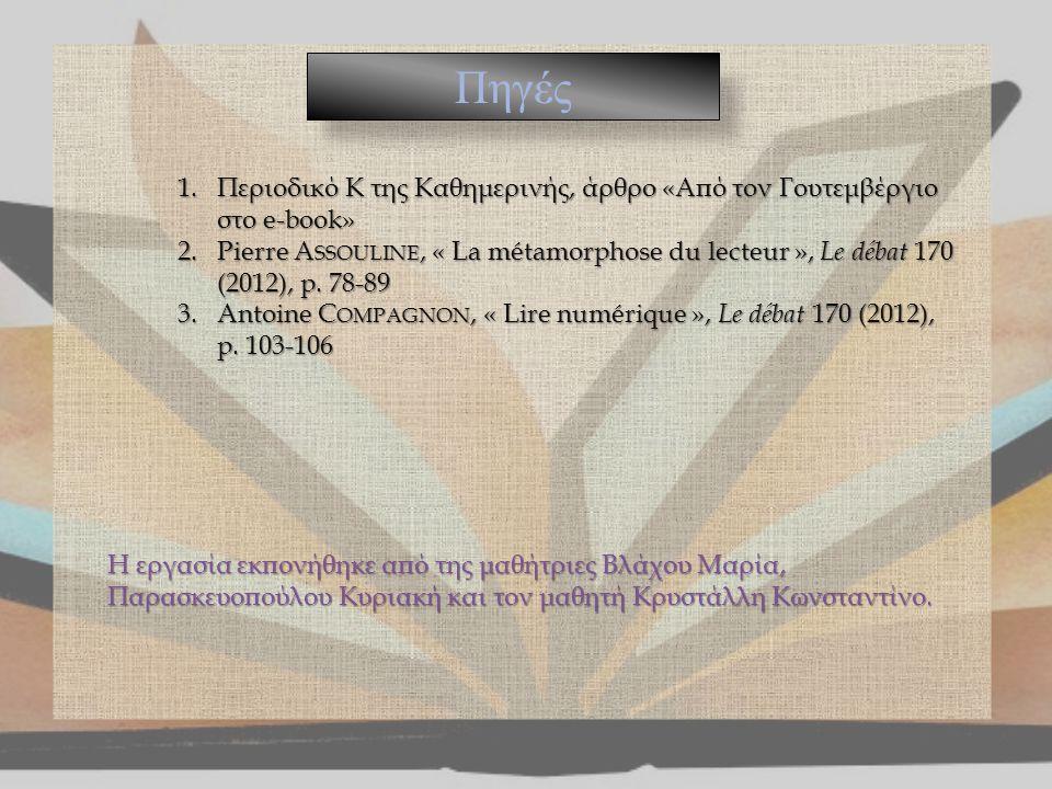 Πηγές 1.Περιοδικό Κ της Καθημερινής, άρθρο «Από τον Γουτεμβέργιο στο e-book» 2.Pierre A SSOULINE, « La métamorphose du lecteur », Le débat 170 (2012),
