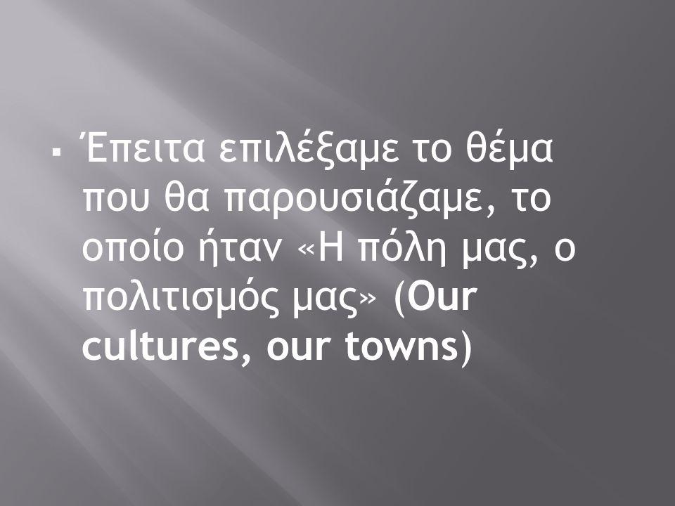  Έπειτα επιλέξαμε το θέμα που θα παρουσιάζαμε, το οποίο ήταν «Η πόλη μας, ο πολιτισμός μας» (Our cultures, our towns)