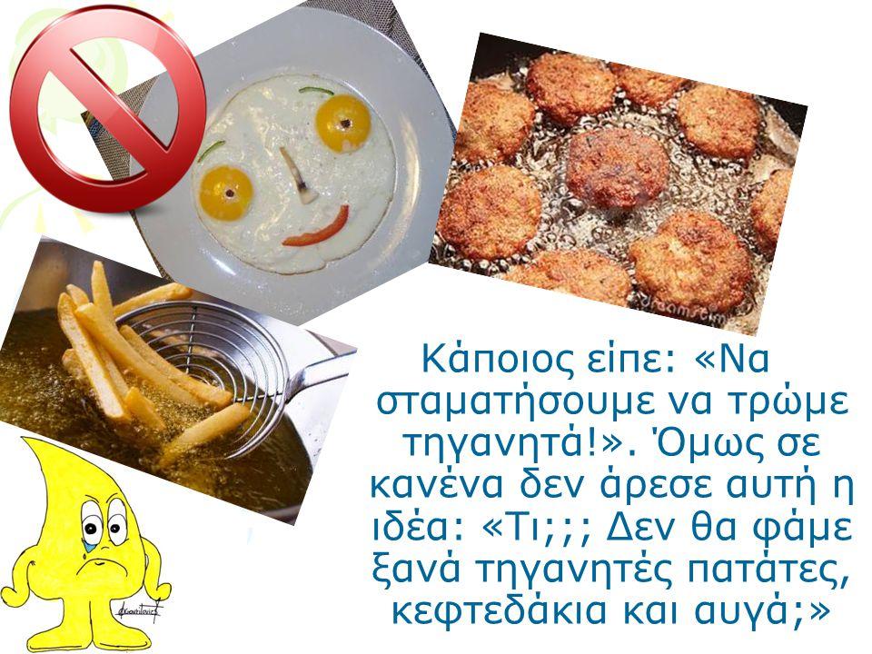 Κάποιος είπε: «Να σταματήσουμε να τρώμε τηγανητά!». Όμως σε κανένα δεν άρεσε αυτή η ιδέα: «Τι;;; Δεν θα φάμε ξανά τηγανητές πατάτες, κεφτεδάκια και αυ