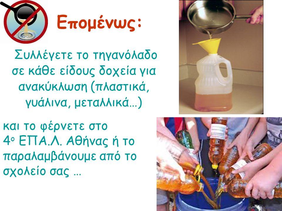 Συλλέγετε το τηγανόλαδο σε κάθε είδους δοχεία για ανακύκλωση (πλαστικά, γυάλινα, μεταλλικά…) Επομένως: και το φέρνετε στο 4 ο ΕΠΑ.Λ.
