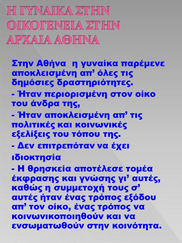 Στην Αθήνα η γυναίκα παρέμενε αποκλεισμένη απ' όλες τις δημόσιες δραστηριότητες. - Ήταν περιορισμένη στον οίκο του άνδρα της, - Ήταν αποκλεισμένη απ'