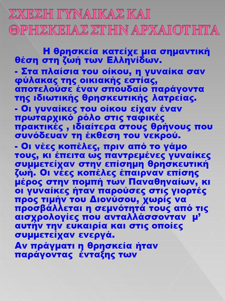 Η θρησκεία κατείχε μια σημαντική θέση στη ζωή των Ελληνίδων. - Στα πλαίσια του οίκου, η γυναίκα σαν φύλακας της οικιακής εστίας, αποτελούσε έναν σπουδ