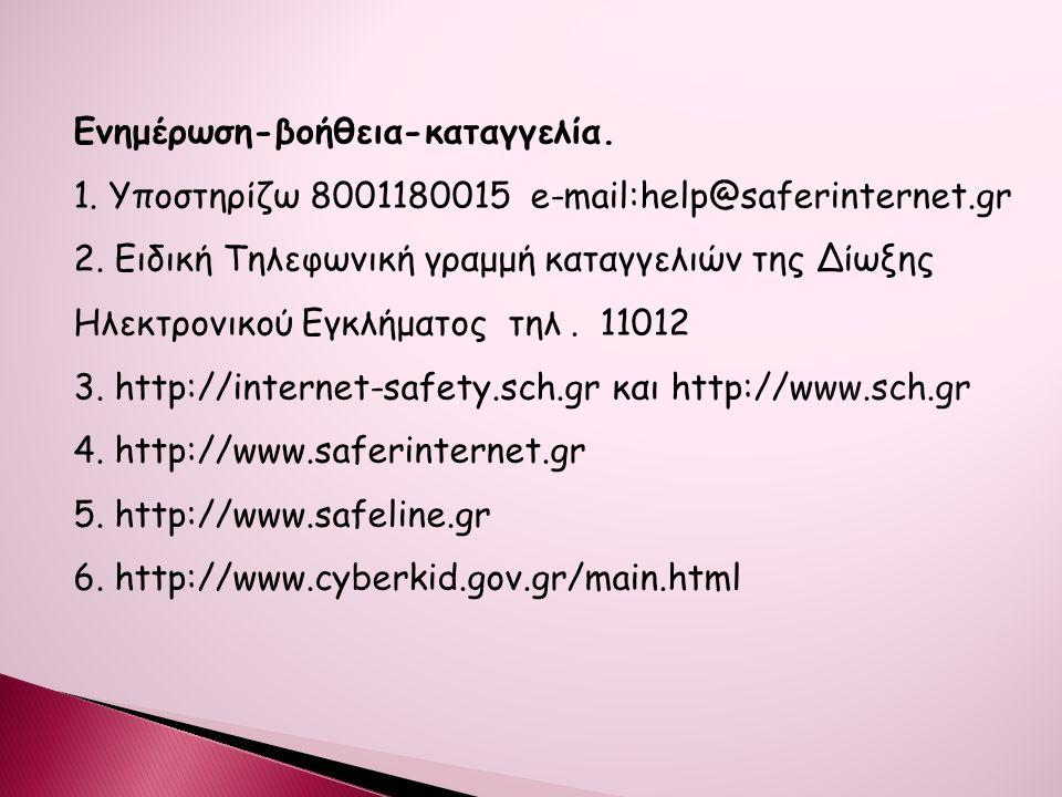 Ενημέρωση-βοήθεια-καταγγελία. 1. Υποστηρίζω 8001180015 e-mail:help@saferinternet.gr 2. Eιδική Τηλεφωνική γραμμή καταγγελιών της Δίωξης Ηλεκτρονικού Εγ