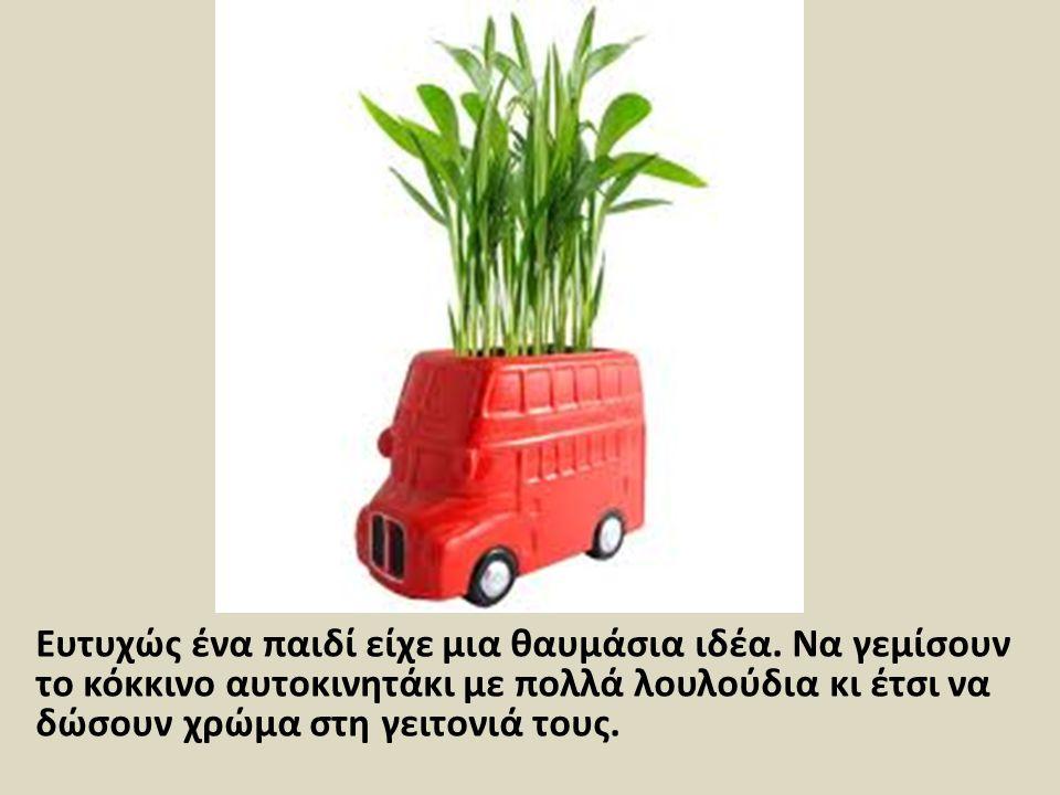 Ευτυχώς ένα παιδί είχε μια θαυμάσια ιδέα. Να γεμίσουν το κόκκινο αυτοκινητάκι με πολλά λουλούδια κι έτσι να δώσουν χρώμα στη γειτονιά τους.