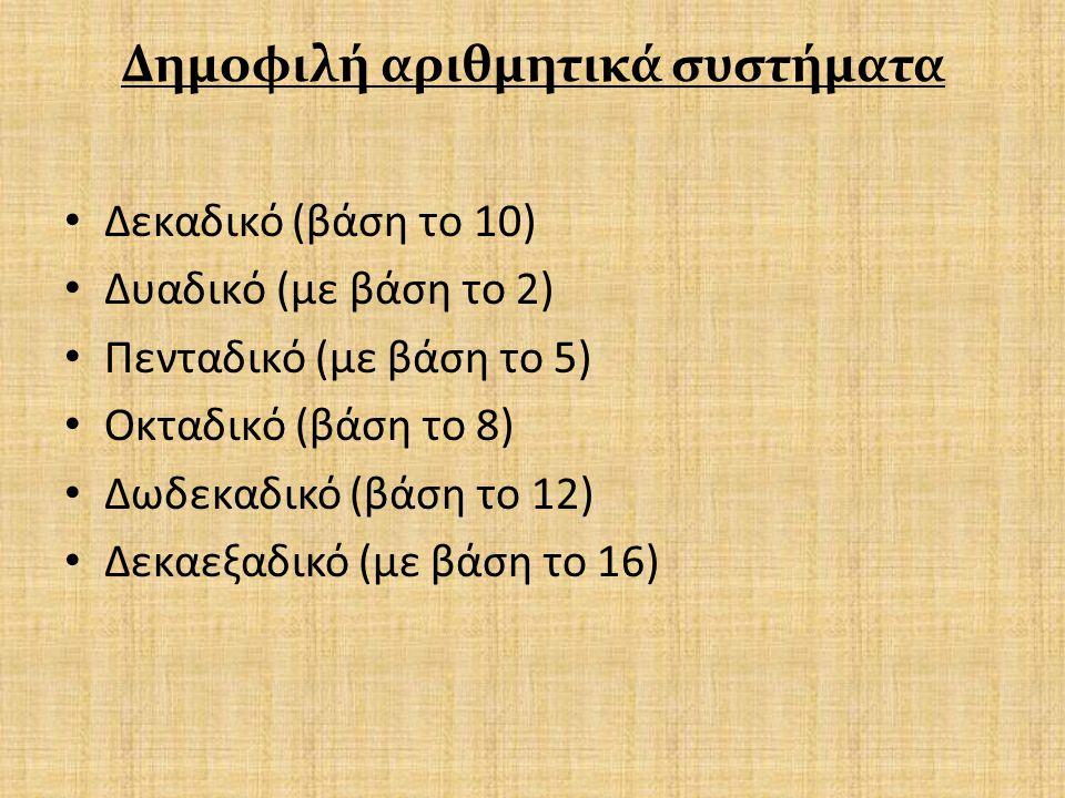 Δημοφιλή αριθμητικά συστήματα Δεκαδικό (βάση το 10) Δυαδικό (με βάση το 2) Πενταδικό (με βάση το 5) Οκταδικό (βάση το 8) Δωδεκαδικό (βάση το 12) Δεκαε