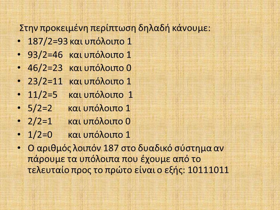 Στην προκειμένη περίπτωση δηλαδή κάνουμε: 187/2=93 και υπόλοιπο 1 93/2=46 και υπόλοιπο 1 46/2=23 και υπόλοιπο 0 23/2=11 και υπόλοιπο 1 11/2=5 και υπόλ