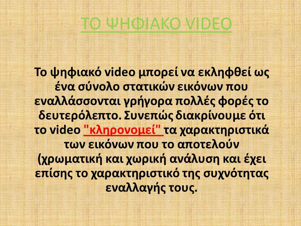 ΤΟ ΨΗΦΙΑΚΟ VIDEO Το ψηφιακό video μπορεί να εκληφθεί ως ένα σύνολο στατικών εικόνων που εναλλάσσονται γρήγορα πολλές φορές το δευτερόλεπτο. Συνεπώς δι