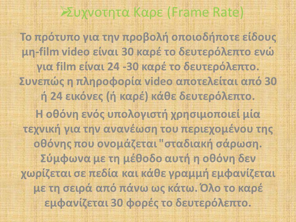 Συχνοτητα Καρε (Frame Rate) Το πρότυπο για την προβολή οποιοδήποτε είδους μη-film video είναι 30 καρέ το δευτερόλεπτο ενώ για film είναι 24 -30 καρέ