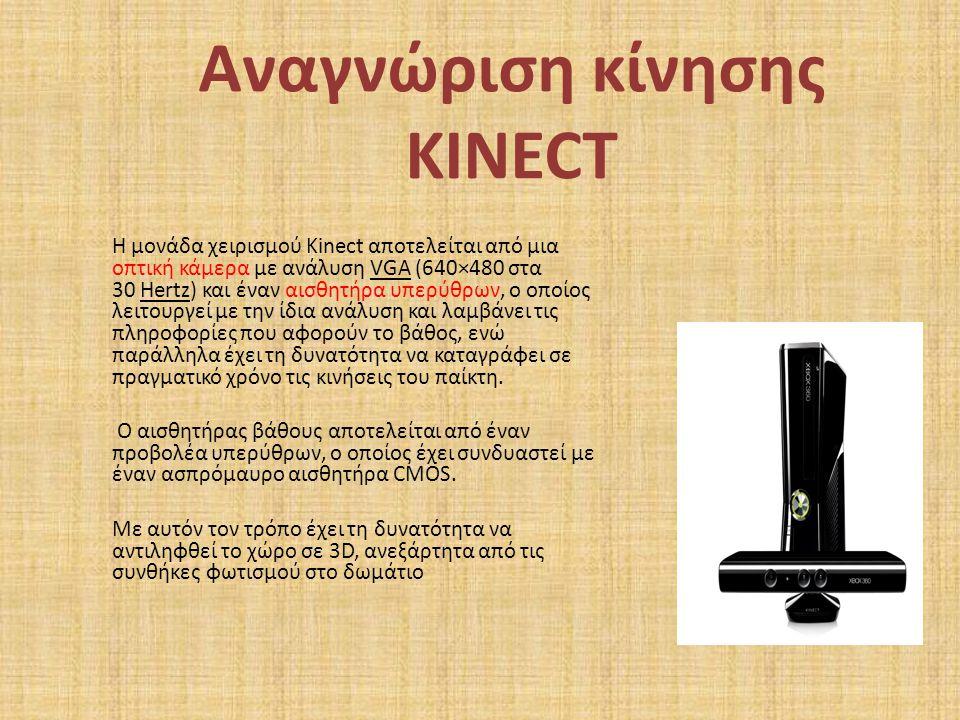 Αναγνώριση κίνησης KINECT Η μονάδα χειρισμού Kinect αποτελείται από μια οπτική κάμερα με ανάλυση VGA (640×480 στα 30 Hertz) και έναν αισθητήρα υπερύθρ