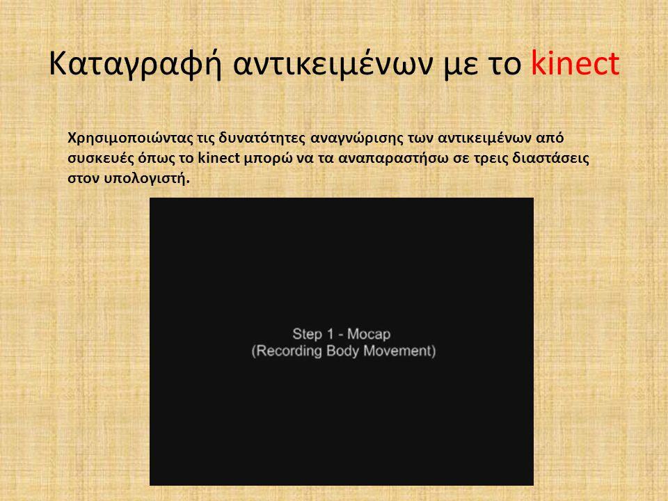 Καταγραφή αντικειμένων με το kinect Χρησιμοποιώντας τις δυνατότητες αναγνώρισης των αντικειμένων από συσκευές όπως το kinect μπορώ να τα αναπαραστήσω