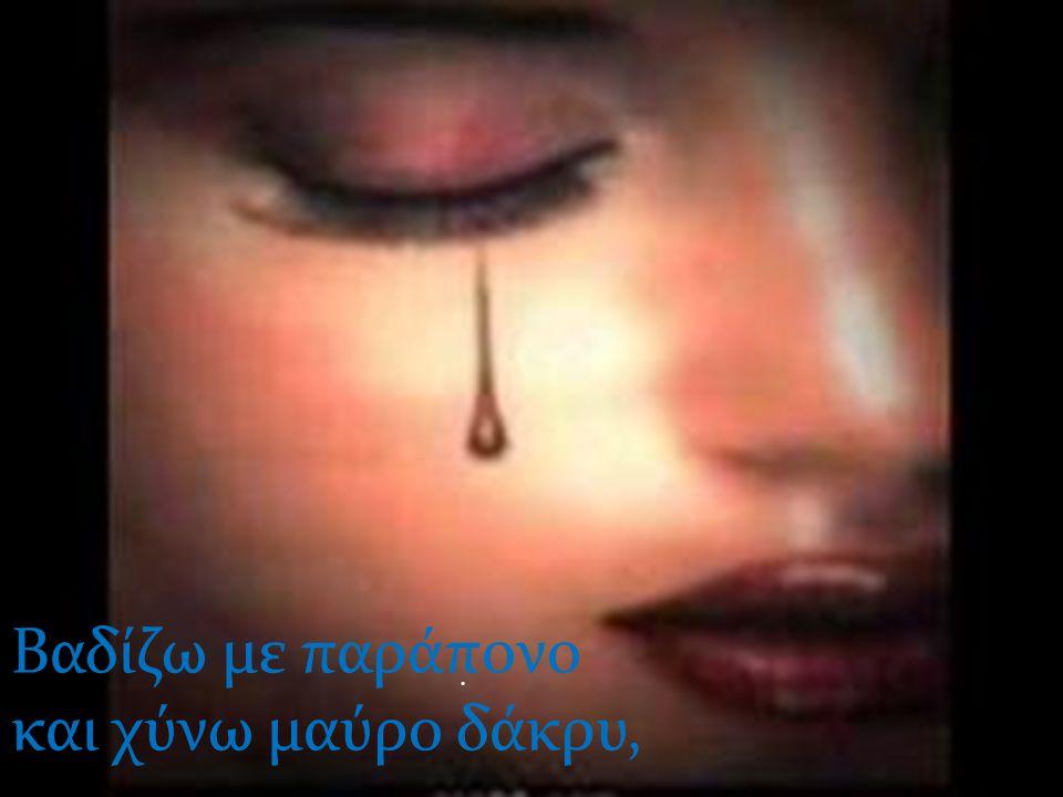 Βαδίζω με παράπονο και χύνω μαύρο δάκρυ,.