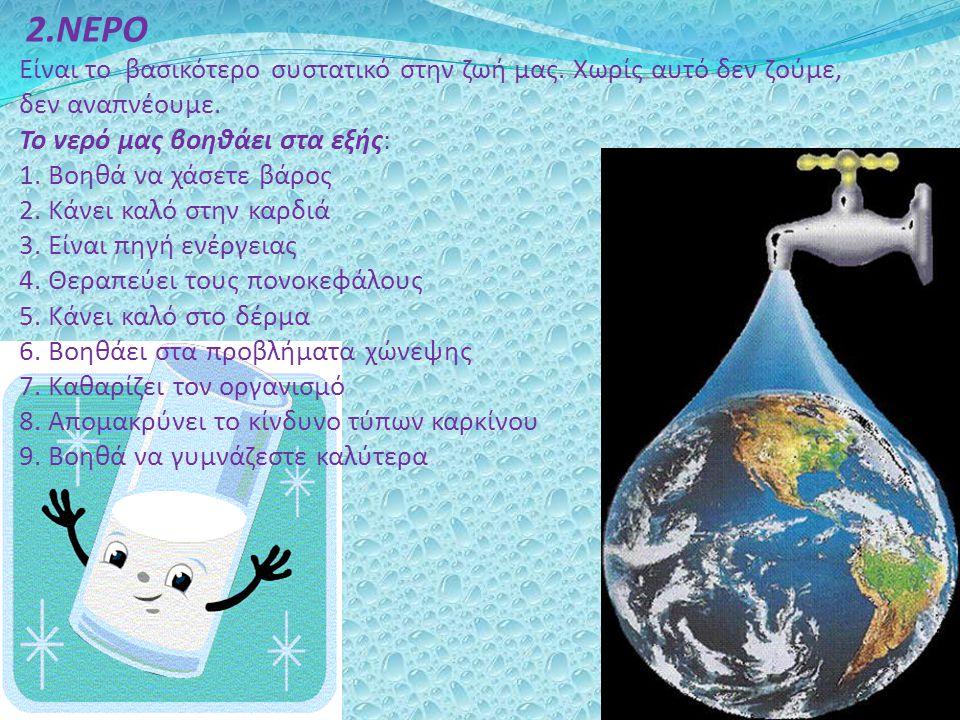 2.ΝΕΡΟ Είναι το βασικότερο συστατικό στην ζωή μας. Χωρίς αυτό δεν ζούμε, δεν αναπνέουμε. Το νερό μας βοηθάει στα εξής: 1. Βοηθά να χάσετε βάρος 2. Κάν