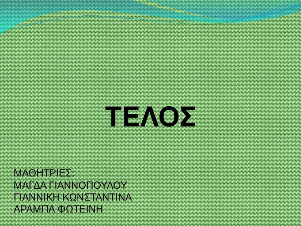 ΜΑΘΗΤΡΙΕΣ: ΜΑΓΔΑ ΓΙΑΝΝΟΠΟΥΛΟΥ ΓΙΑΝΝΙΚΗ ΚΩΝΣΤΑΝΤΙΝΑ ΑΡΑΜΠΑ ΦΩΤΕΙΝΗ