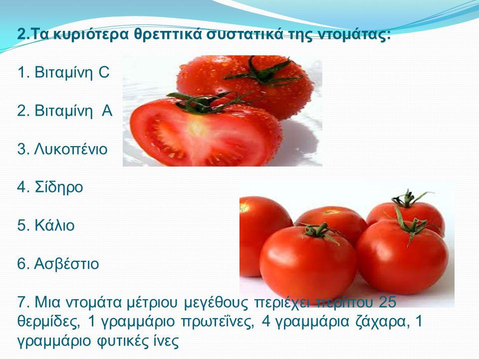 2.Τα κυριότερα θρεπτικά συστατικά της ντομάτας: 1. Βιταμίνη C 2. Βιταμίνη Α 3. Λυκοπένιο 4. Σίδηρο 5. Κάλιο 6. Ασβέστιο 7. Μια ντομάτα μέτριου μεγέθου