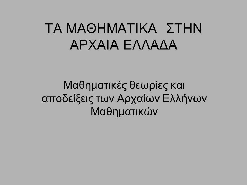 ΤΑ ΜΑΘΗΜΑΤΙΚΑ ΣΤΗΝ ΑΡΧΑΙΑ ΕΛΛΑΔΑ Μαθηματικές θεωρίες και αποδείξεις των Αρχαίων Ελλήνων Μαθηματικών