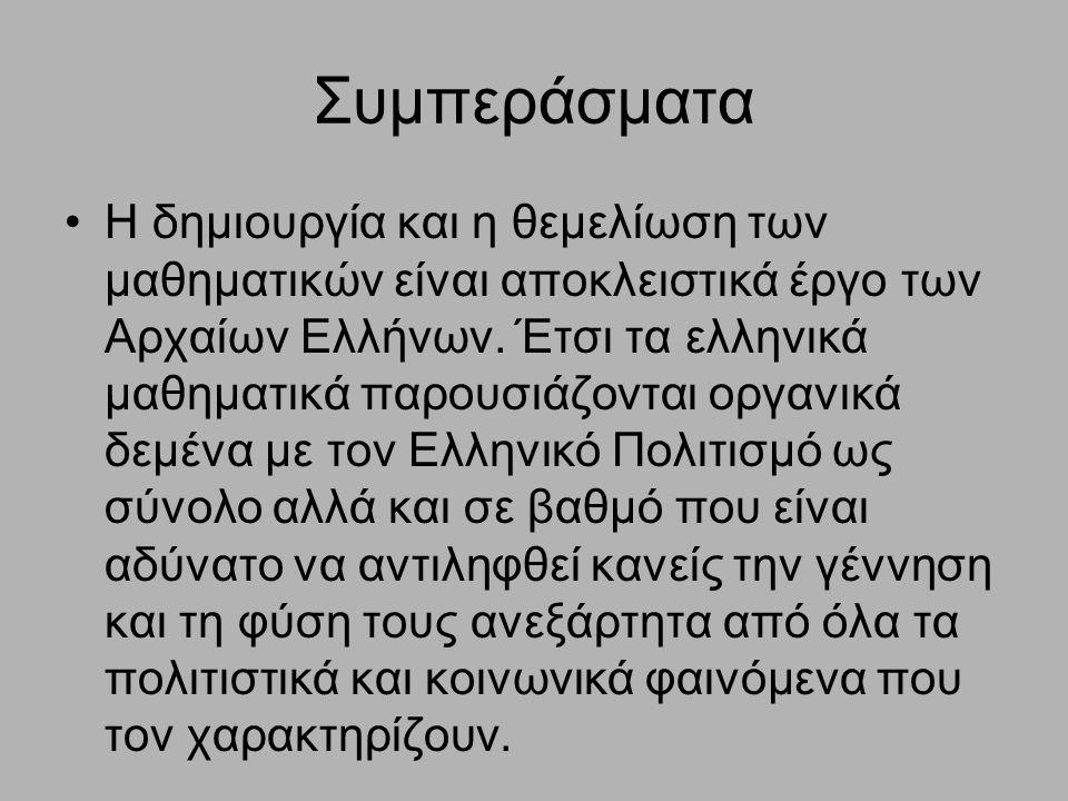 Συμπεράσματα Η δημιουργία και η θεμελίωση των μαθηματικών είναι αποκλειστικά έργο των Αρχαίων Ελλήνων. Έτσι τα ελληνικά μαθηματικά παρουσιάζονται οργα